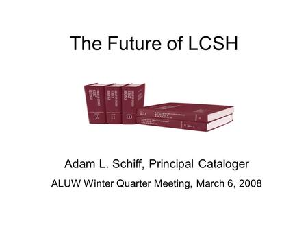 The Future of LCSH Adam L. Schiff, Principal Cataloger ALUW Winter Quarter Meeting, March 6, 2008.