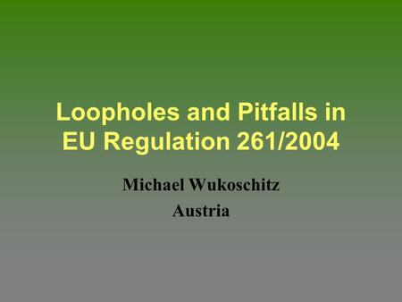 Loopholes and Pitfalls in EU Regulation 261/2004 Michael Wukoschitz Austria.