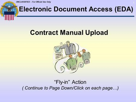"UNCLASSIFIED – For Official Use Only 1 Contract Manual Upload ""Fly-in"" Action ( Continue to Page Down/Click on each page…) Electronic Document Access (EDA)"