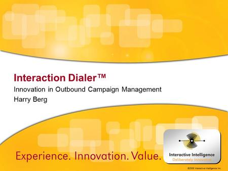 ©2006 Interactive Intelligence Inc. Interaction Dialer™ Innovation in Outbound Campaign Management Harry Berg.