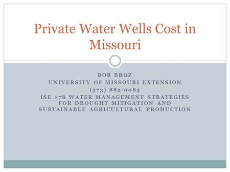 BOB BROZ UNIVERSITY OF MISSOURI EXTENSION (573) 882-0085 ISE #78 WATER MANAGEMENT STRATEGIES FOR DROUGHT MITIGATION AND SUSTAINABLE AGRICULTURAL PRODUCTION.