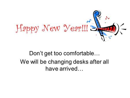 Happy New Year!!! Don't get too comfortable… We will be changing desks after all have arrived…
