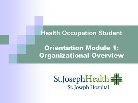 Health Occupation Student Orientation Module 1: Organizational Overview.