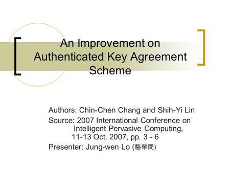 An Improvement on Authenticated Key Agreement Scheme Authors: Chin-Chen Chang and Shih-Yi Lin Source: 2007 International Conference on Intelligent Pervasive.