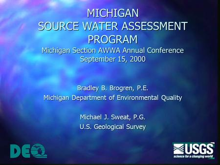 MICHIGAN SOURCE WATER ASSESSMENT PROGRAM Michigan Section AWWA Annual Conference September 15, 2000 Bradley B. Brogren, P.E. Michigan Department of Environmental.