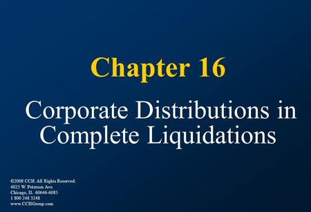 Chapter 16 Corporate Distributions in Complete Liquidations ©2008 CCH. All Rights Reserved. 4025 W. Peterson Ave. Chicago, IL 60646-6085 1 800 248 3248.