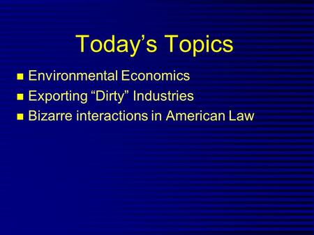 "Today's Topics n Environmental Economics n Exporting ""Dirty"" Industries n Bizarre interactions in American Law."