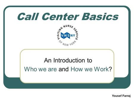 Call Center Basics An Introduction to Who we are and How we Work? Yousef Farraj.