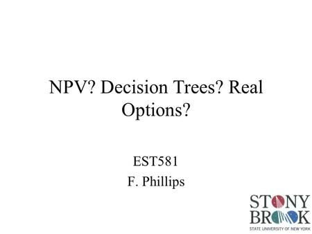 NPV? Decision Trees? Real Options? EST581 F. Phillips.