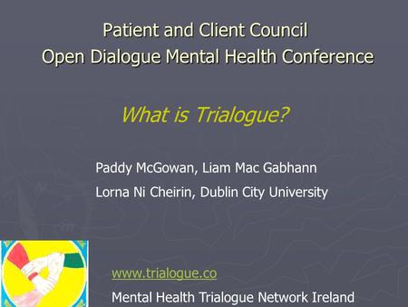 Patient and Client Council Open Dialogue Mental Health Conference What is Trialogue? www.trialogue.co Mental Health Trialogue Network Ireland Paddy McGowan,