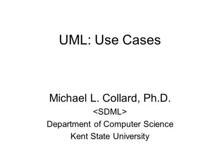 UML: Use Cases Michael L. Collard, Ph.D. Department of Computer Science Kent State University.