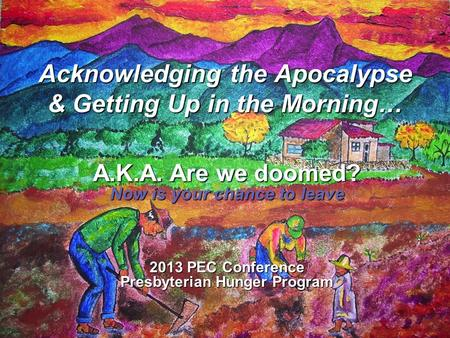 Acknowledging the Apocalypse & Getting Up in the Morning… A.K.A. Are we doomed? Now is your chance to leave 2013 PEC Conference Presbyterian Hunger Program.