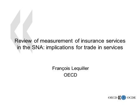 1 Review of measurement of insurance services in the SNA: implications for trade in services François Lequiller OECD.