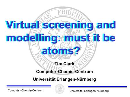 Computer-Chemie-CentrumUniversität Erlangen-Nürnberg Virtual screening and modelling: must it be atoms? Tim Clark Computer-Chemie-Centrum Universität Erlangen-Nürnberg.