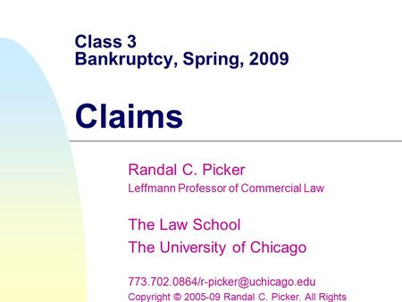 Class 3 Bankruptcy, Spring, 2009 Claims Randal C. Picker Leffmann Professor of Commercial Law The Law School The University of Chicago