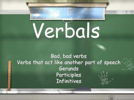 Verbals Bad, bad verbs Verbs that act like another part of speech Gerunds Participles Infinitives Bad, bad verbs Verbs that act like another part of speech.