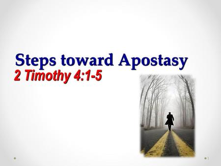 Steps toward Apostasy 2 Timothy 4:1-5 1. 1 I charge thee therefore before God, and the Lord Jesus Christ, who shall judge the quick and the dead at his.