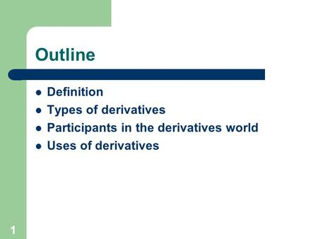 1 Outline Definition Types of derivatives Participants in the derivatives world Uses of derivatives.