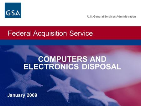 Federal Acquisition Service U.S. General Services Administration January 2009 U.S. General Services Administration COMPUTERS AND ELECTRONICS DISPOSAL.