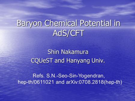 Baryon Chemical Potential in AdS/CFT Shin Nakamura CQUeST and Hanyang Univ. Refs. S.N.-Seo-Sin-Yogendran, hep-th/0611021 and arXiv:0708.2818(hep-th)