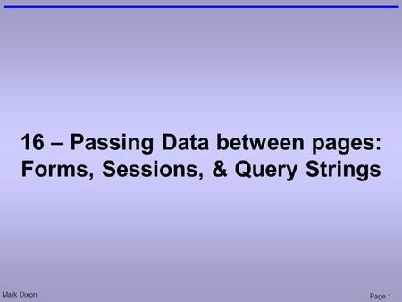 Mark Dixon Page 1 16 – Passing Data between pages: Forms, Sessions, & Query Strings.