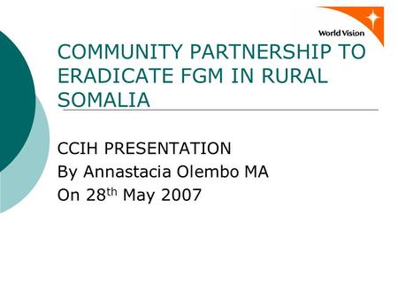 COMMUNITY PARTNERSHIP TO ERADICATE FGM IN RURAL SOMALIA CCIH PRESENTATION By Annastacia Olembo MA On 28 th May 2007.