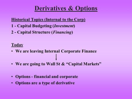 Derivatives & Options Historical Topics (Internal to the Corp) 1 - Capital Budgeting (Investment) 2 - Capital Structure (Financing) Today We are leaving.