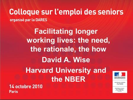 Facilitating longer working lives: the need, the rationale, the how David A. Wise Harvard University and the NBER.
