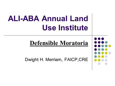 ALI-ABA Annual Land Use Institute Defensible Moratoria Dwight H. Merriam, FAICP,CRE.
