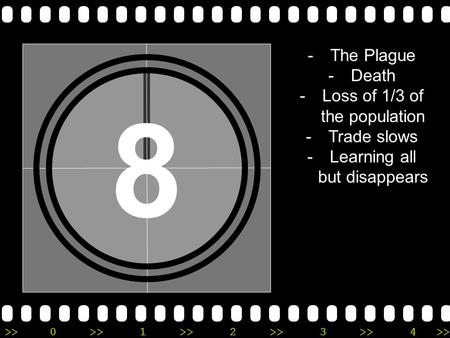 >>0 >>1 >> 2 >> 3 >> 4 >> 8 -The Plague -Death -Loss of 1/3 of the population -Trade slows -Learning all but disappears.