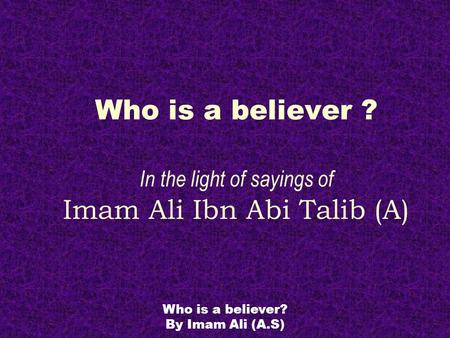 Who is a believer? By Imam Ali (A.S) Who is a believer ? In the light of sayings of Imam Ali Ibn Abi Talib (A)