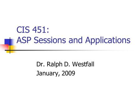 CIS 451: ASP Sessions and Applications Dr. Ralph D. Westfall January, 2009.