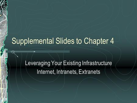 Supplemental Slides to Chapter 4 Leveraging Your Existing Infrastructure Internet, Intranets, Extranets.