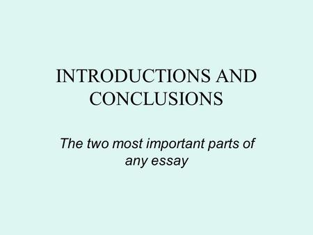 INTRODUCTIONS AND CONCLUSIONS The two most important parts of any essay.