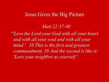 Jesus Gives the Big Picture Matt 22:37-40 'Love the Lord your God with all your heart and with all your soul and with all your mind.' 38 This is the first.