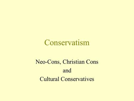 Conservatism Neo-Cons, Christian Cons and Cultural Conservatives.