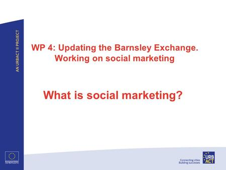 WP 4: Updating the Barnsley Exchange. Working on social marketing What is social marketing?