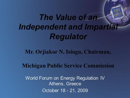 The Value of an Independent and Impartial Regulator Mr. Orjiakor N. Isiogu, Chairman, Michigan Public Service Commission World Forum on Energy Regulation.