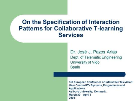 On the Specification of Interaction Patterns for Collaborative T-learning Services Dr. José J. Pazos Arias Dept. of Telematic Engineering University of.