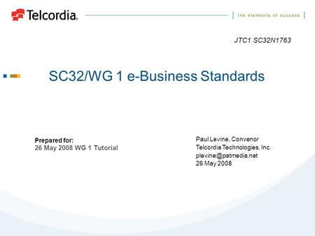 SC32/WG 1 e-Business Standards Prepared for: 26 May 2008 WG 1 Tutorial Paul Levine, Convenor Telcordia Technologies, Inc. 26 May 2008.