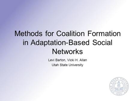 Methods for Coalition Formation in Adaptation-Based Social Networks Levi Barton, Vicki H. Allan Utah State University.