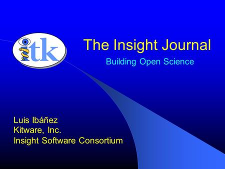 Building Open Science Luis Ibáñez Kitware, Inc. Insight Software Consortium The Insight Journal.