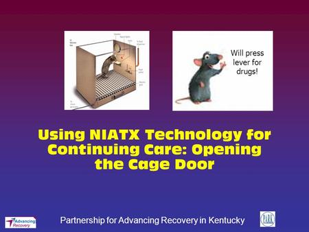 Partnership for Advancing Recovery in Kentucky Using NIATX Technology for Continuing Care: Opening the Cage Door Will press lever for drugs!