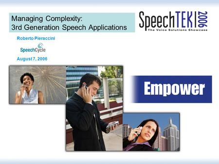 Managing Complexity: 3rd Generation Speech Applications Roberto Pieraccini August 7, 2006.