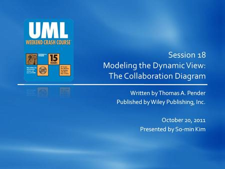 Session 18 Modeling the Dynamic View: The Collaboration Diagram Written by Thomas A. Pender Published by Wiley Publishing, Inc. October 20, 2011 Presented.