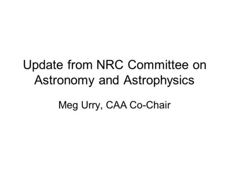Update from NRC Committee on Astronomy and Astrophysics Meg Urry, CAA Co-Chair.
