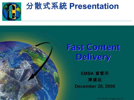 ©2000 EMBA All rights reserved. 分散式系統 Presentation Fast <strong>Content</strong> <strong>Delivery</strong> EMBA 資管所 陳建廷 December 20, 2000.