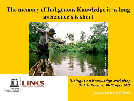 The memory of Indigenous Knowledge is as long as Science's is short www.unesco.org/links Dialogue on Knowledge workshop Usdub, Panama, 10-13 April 2012.