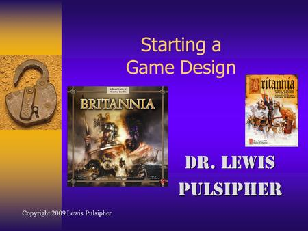 Starting a Game Design Dr. Lewis Pulsipher Copyright 2009 Lewis Pulsipher.