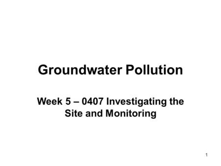1 Groundwater Pollution Week 5 – 0407 Investigating the Site and Monitoring.